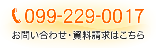 Tel. 099-229-0017【お問い合わせ・資料請求はこちら】